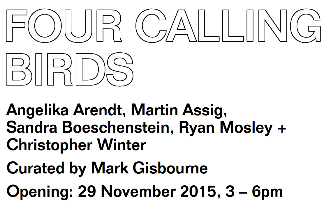 FOUR CALLING BIRDS     Angelika Arendt, Martin Assig, Sandra Boeschenstein, Ryan Mosley  + Christopher Winter Curated by Mark Gisbourne